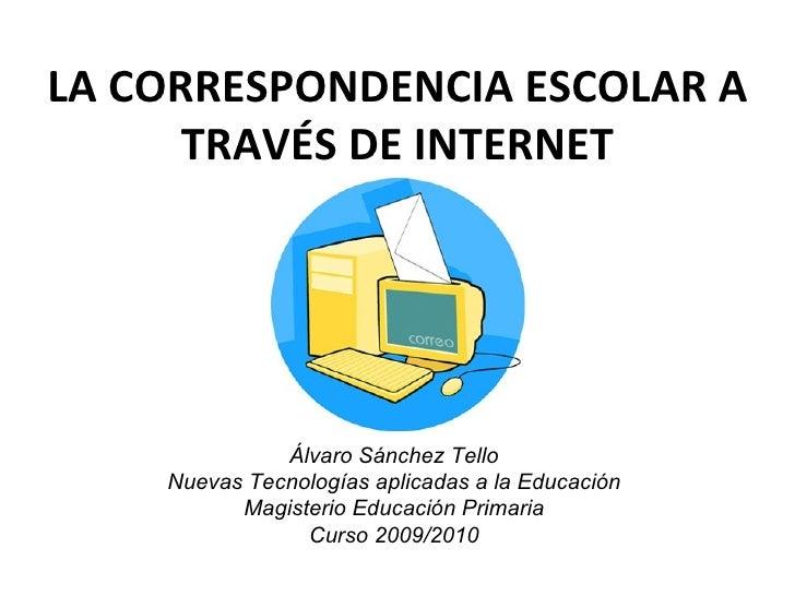 LA CORRESPONDENCIA ESCOLAR A TRAVÉS DE INTERNET Álvaro Sánchez Tello Nuevas Tecnologías aplicadas a la Educación Magisteri...