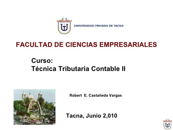 Curso:  Técnica Tributaria Contable II Tacna, Junio 2,010  FACULTAD DE CIENCIAS EMPRESARIALES Robert  E. Castañeda Vargas