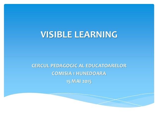 VISIBLE LEARNING CERCUL PEDAGOGIC AL EDUCATOARELOR COMISIA 1 HUNEDOARA 15 MAI 2015