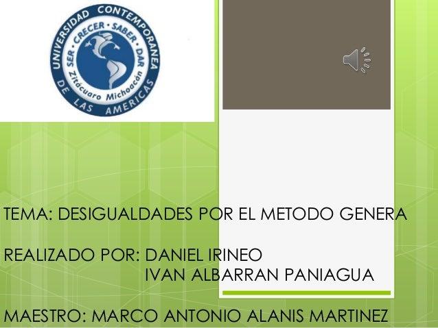 TEMA: DESIGUALDADES POR EL METODO GENERA  REALIZADO POR: DANIEL IRINEO IVAN ALBARRAN PANIAGUA MAESTRO: MARCO ANTONIO ALANI...