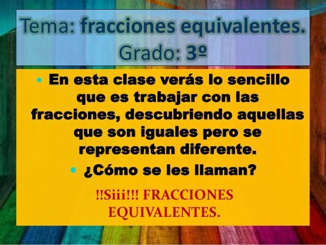 Tema: fracciones equivalentes.Grado: 3º En esta clase verás lo sencilloque es trabajar con lasfracciones, descubriendo aq...