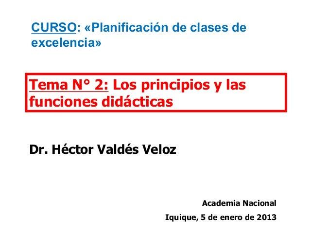 Tema N° 2: Los principios y las funciones didácticas Dr. Héctor Valdés Veloz Academia Nacional Iquique, 5 de enero de 2013...