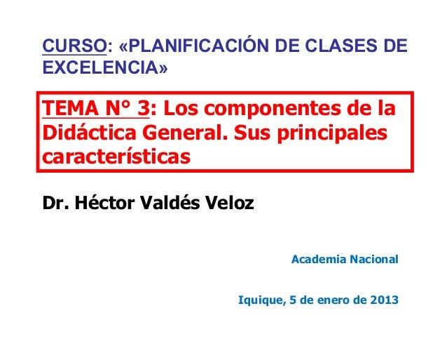 TEMA N° 3: Los componentes de la Didáctica General. Sus principales características Dr. Héctor Valdés Veloz Academia Nacio...