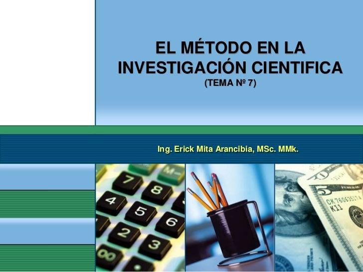 EL MÉTODO EN LAINVESTIGACIÓN CIENTIFICA               (TEMA Nº 7)    Ing. Erick Mita Arancibia, MSc. MMk.