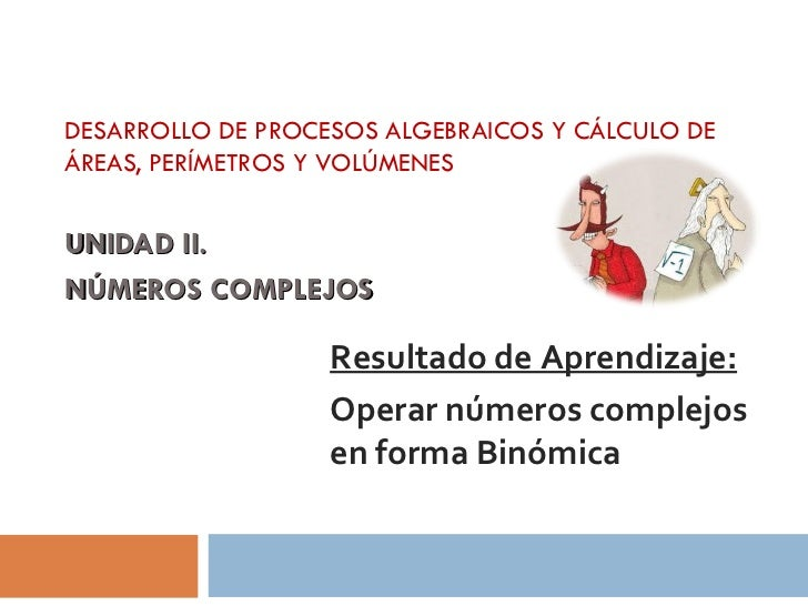 DESARROLLO DE PROCESOS ALGEBRAICOS Y CÁLCULO DEÁREAS, PERÍMETROS Y VOLÚMENESUNIDAD II.NÚMEROS COMPLEJOS                   ...