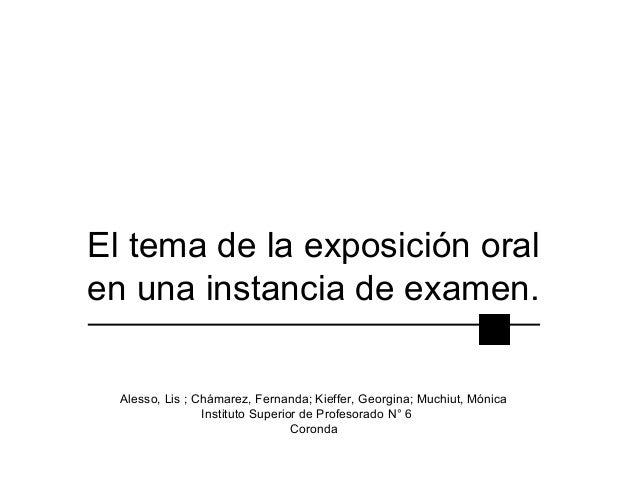 El tema de la exposición oral en una instancia de examen. Alesso, Lis ; Chámarez, Fernanda; Kieffer, Georgina; Muchiut, Mó...
