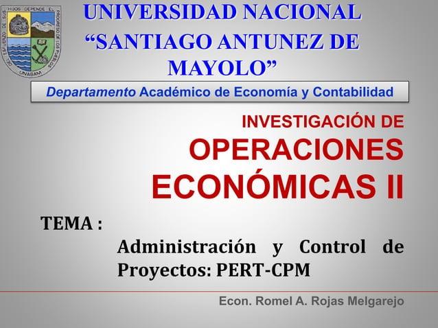 INVESTIGACIÓN DE OPERACIONES ECONÓMICAS II Econ. Romel A. Rojas Melgarejo TEMA : Administración y Control de Proyectos: PE...