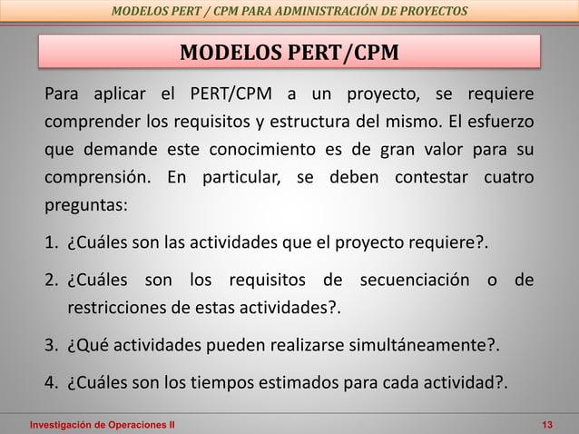Investigación de Operaciones II 13 Para aplicar el PERT/CPM a un proyecto, se requiere comprender los requisitos y estruct...