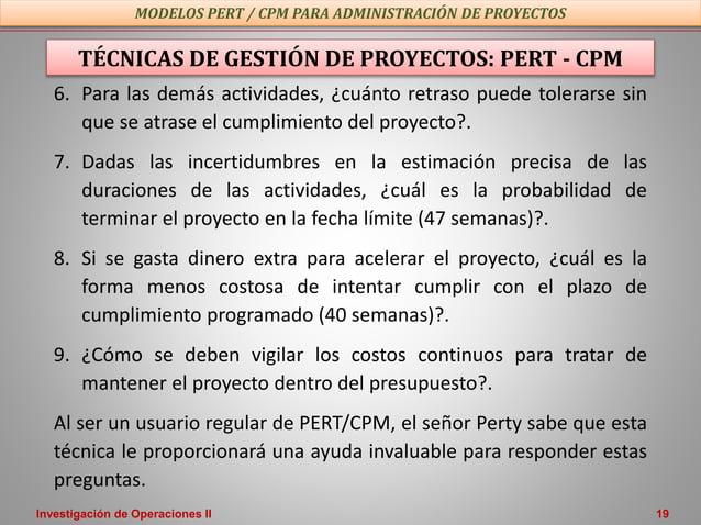 Investigación de Operaciones II 19 TÉCNICAS DE GESTIÓN DE PROYECTOS: PERT - CPM 6. Para las demás actividades, ¿cuánto ret...