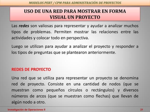 Investigación de Operaciones II 21 USO DE UNA RED PARA MOSTRAR EN FORMA VISUAL UN PROYECTO Las redes son valiosas para rep...