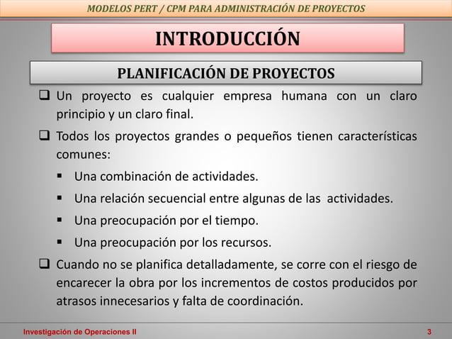 Investigación de Operaciones II 3  Un proyecto es cualquier empresa humana con un claro principio y un claro final.  Tod...