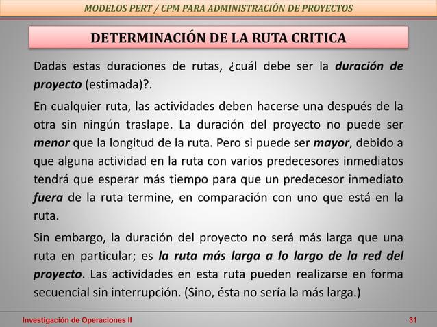 Investigación de Operaciones II 31 MODELOS PERT / CPM PARA ADMINISTRACIÓN DE PROYECTOS Dadas estas duraciones de rutas, ¿c...