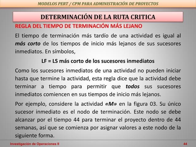 Investigación de Operaciones II 44 MODELOS PERT / CPM PARA ADMINISTRACIÓN DE PROYECTOS DETERMINACIÓN DE LA RUTA CRITICA RE...