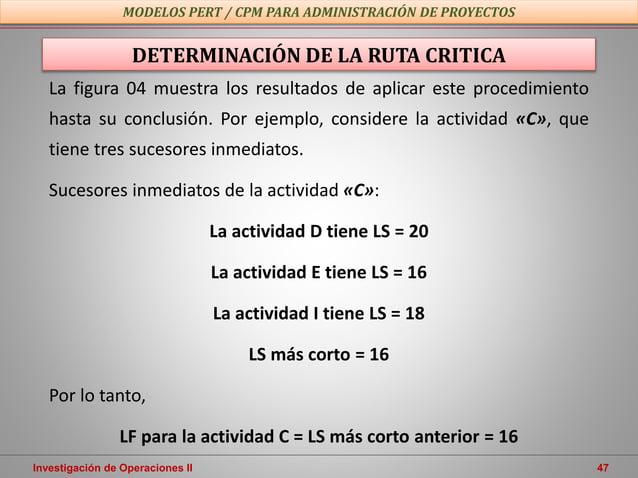 Investigación de Operaciones II 47 MODELOS PERT / CPM PARA ADMINISTRACIÓN DE PROYECTOS DETERMINACIÓN DE LA RUTA CRITICA La...