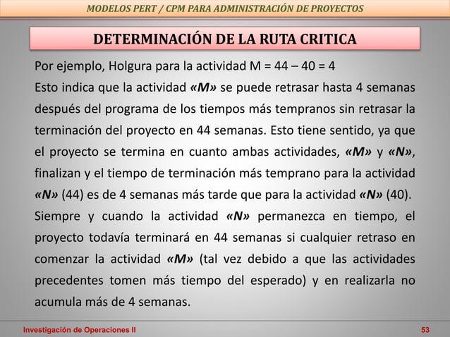 Investigación de Operaciones II 53 MODELOS PERT / CPM PARA ADMINISTRACIÓN DE PROYECTOS DETERMINACIÓN DE LA RUTA CRITICA Po...