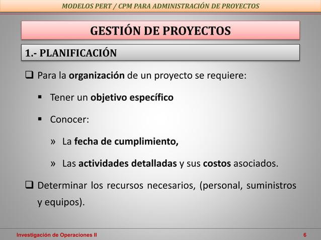 Investigación de Operaciones II 6  Para la organización de un proyecto se requiere:  Tener un objetivo específico  Cono...