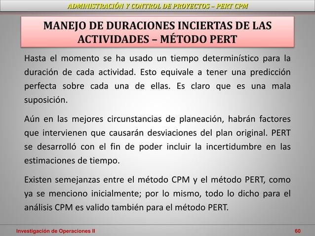 Investigación de Operaciones II 60 ADMINISTRACIÓN Y CONTROL DE PROYECTOS – PERT CPM Hasta el momento se ha usado un tiempo...