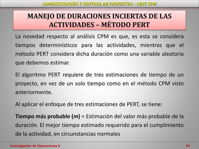 Investigación de Operaciones II 61 ADMINISTRACIÓN Y CONTROL DE PROYECTOS – PERT CPM La novedad respecto al análisis CPM es...