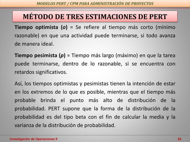 Investigación de Operaciones II 62 MODELOS PERT / CPM PARA ADMINISTRACIÓN DE PROYECTOS MÉTODO DE TRES ESTIMACIONES DE PERT...
