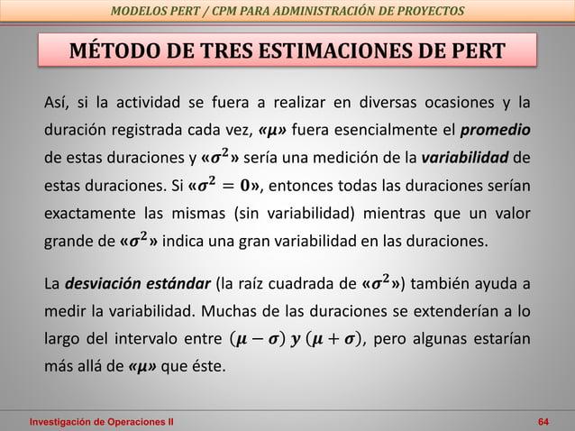 Investigación de Operaciones II 64 MODELOS PERT / CPM PARA ADMINISTRACIÓN DE PROYECTOS MÉTODO DE TRES ESTIMACIONES DE PERT...