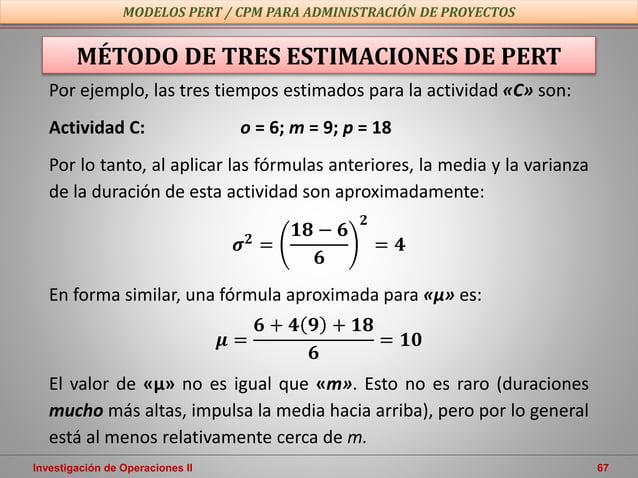 Investigación de Operaciones II 67 MODELOS PERT / CPM PARA ADMINISTRACIÓN DE PROYECTOS MÉTODO DE TRES ESTIMACIONES DE PERT...