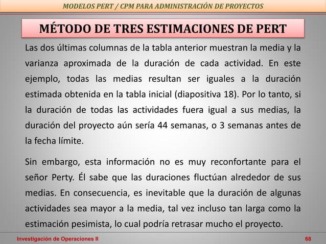 Investigación de Operaciones II 68 MODELOS PERT / CPM PARA ADMINISTRACIÓN DE PROYECTOS MÉTODO DE TRES ESTIMACIONES DE PERT...