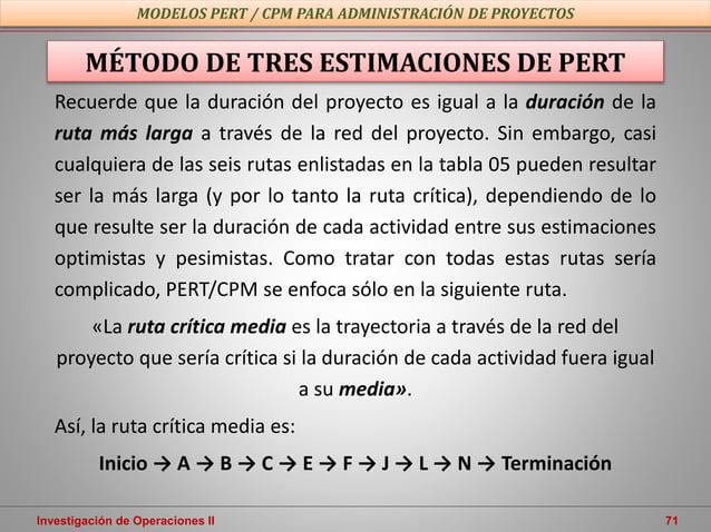 Investigación de Operaciones II 71 MODELOS PERT / CPM PARA ADMINISTRACIÓN DE PROYECTOS MÉTODO DE TRES ESTIMACIONES DE PERT...