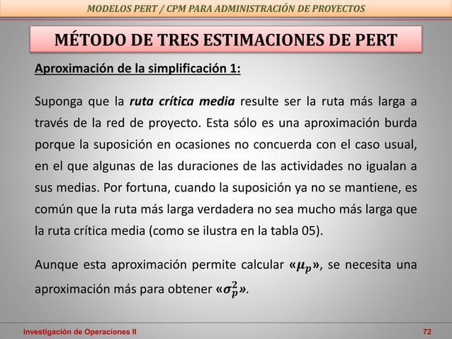 Investigación de Operaciones II 72 MODELOS PERT / CPM PARA ADMINISTRACIÓN DE PROYECTOS MÉTODO DE TRES ESTIMACIONES DE PERT...