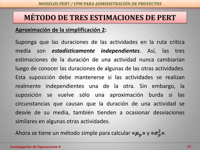 Investigación de Operaciones II 73 MODELOS PERT / CPM PARA ADMINISTRACIÓN DE PROYECTOS MÉTODO DE TRES ESTIMACIONES DE PERT...