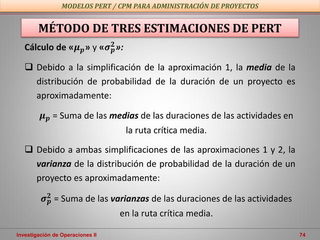 Investigación de Operaciones II 74 MODELOS PERT / CPM PARA ADMINISTRACIÓN DE PROYECTOS MÉTODO DE TRES ESTIMACIONES DE PERT...