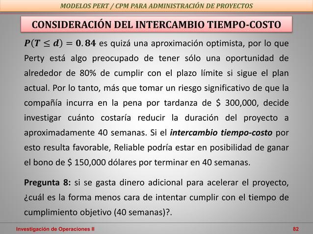Investigación de Operaciones II 82 MODELOS PERT / CPM PARA ADMINISTRACIÓN DE PROYECTOS 𝑷 𝑻 ≤ 𝒅 = 𝟎. 𝟖𝟒 es quizá una aproxi...