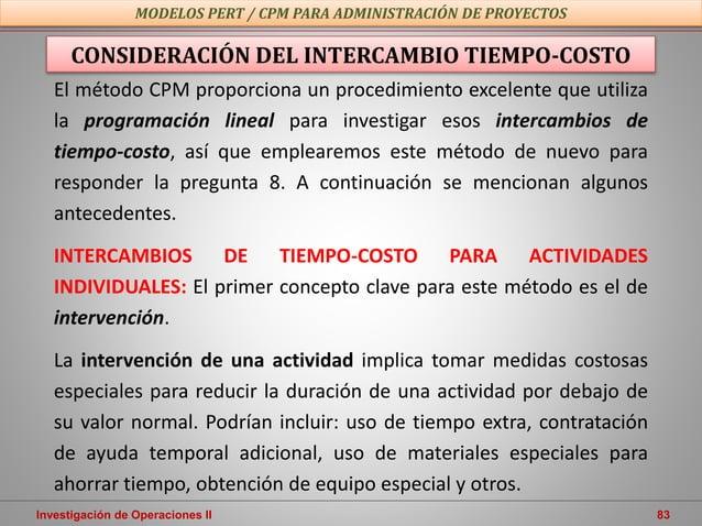 Investigación de Operaciones II 83 MODELOS PERT / CPM PARA ADMINISTRACIÓN DE PROYECTOS El método CPM proporciona un proced...