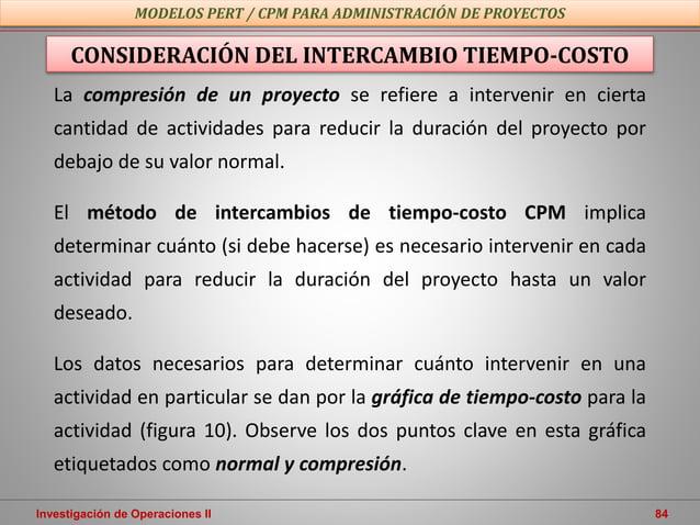 Investigación de Operaciones II 84 MODELOS PERT / CPM PARA ADMINISTRACIÓN DE PROYECTOS La compresión de un proyecto se ref...