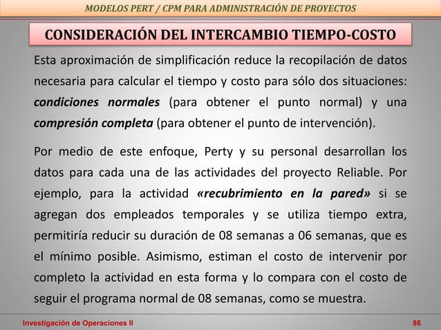 Investigación de Operaciones II 86 MODELOS PERT / CPM PARA ADMINISTRACIÓN DE PROYECTOS Esta aproximación de simplificación...