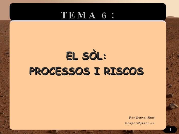 EL SÒL: PROCESSOS I RISCOS Per Isabel Ruiz [email_address] TEMA 6: