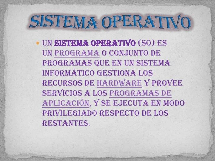  Un sistema operativo (SO) es un programa o conjunto de programas que en un sistema informático gestiona los recursos de ...