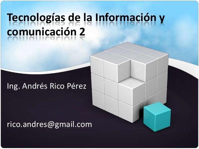 Tecnologías de la Información ycomunicación 2Ing. Andrés Rico Pérezrico.andres@gmail.com