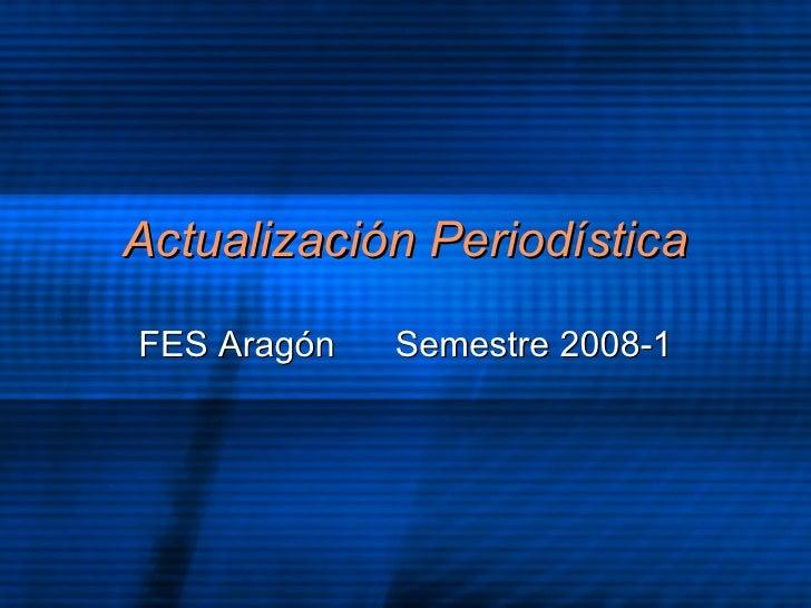 Actualizaci ón Periodística FES Arag ón  Semestre 2008-1