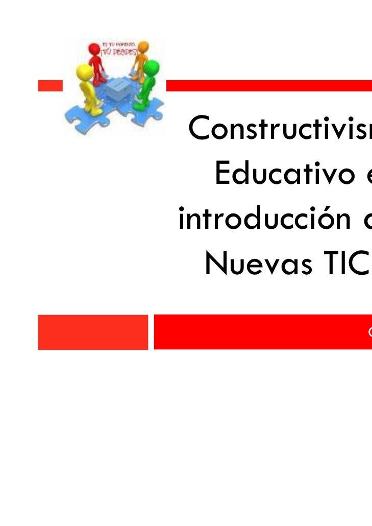 Constructivismo   Educativo eintroducción a la  Nuevas TIC´s             Claudia Torres A.
