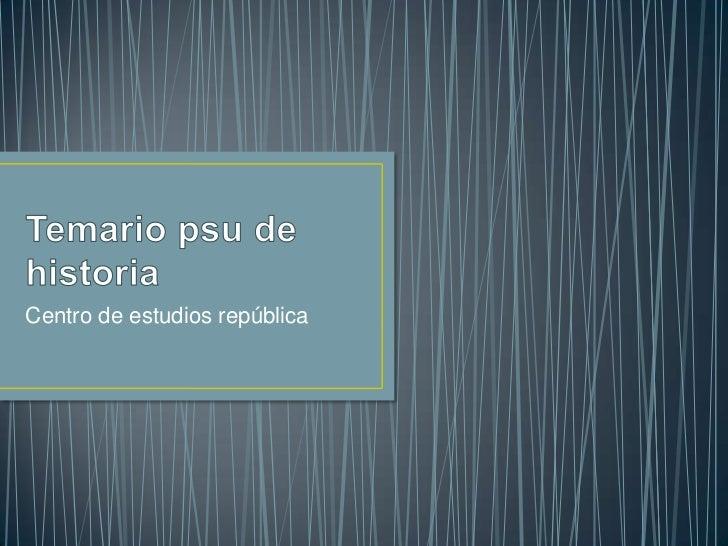 Temario psu de historia <br />Centro de estudios república<br />