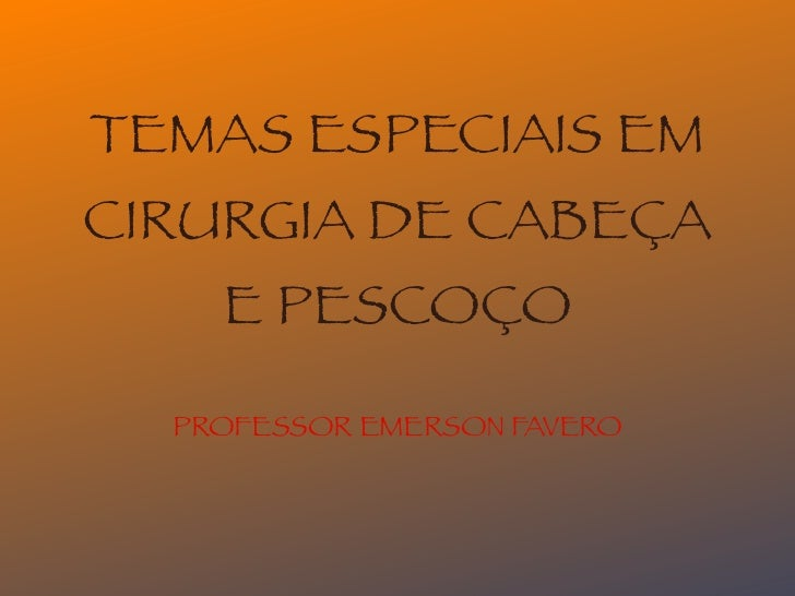 TEMAS ESPECIAIS EMCIRURGIA DE CABEÇA    E PESCOÇO  PROFESSOR EMERSON FAVERO
