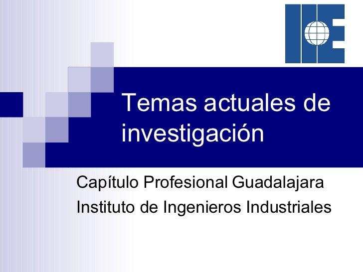 Temas actuales de investigación Capítulo Profesional Guadalajara Instituto de Ingenieros Industriales