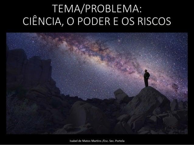 ^ TEMA/ PROBLEMA:  CIENCIA,  O PODER E OS RISCOS     Isabel de Matos Martins / Esc.  Sec.  Portela