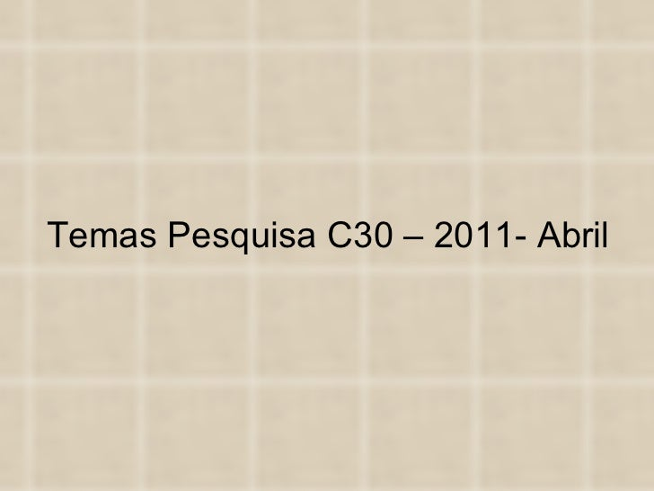 Temas Pesquisa C30 – 2011- Abril
