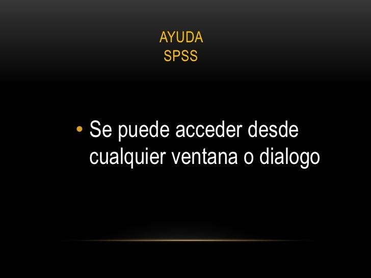 AYUDA          SPSS• Se puede acceder desde  cualquier ventana o dialogo