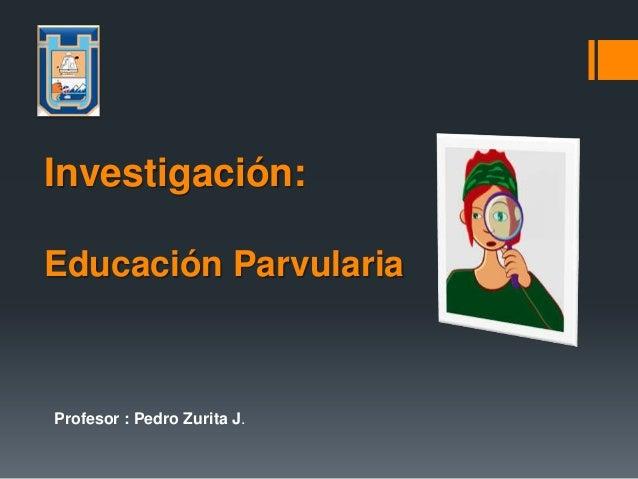Profesor : Pedro Zurita J.Investigación:Educación Parvularia