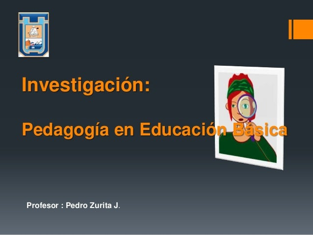 Profesor : Pedro Zurita J.Investigación:Pedagogía en Educación Básica