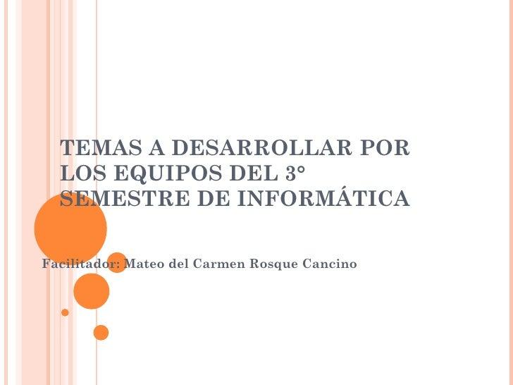 TEMAS A DESARROLLAR POR LOS EQUIPOS DEL 3° SEMESTRE DE INFORMÁTICA Facilitador: Mateo del Carmen Rosque Cancino