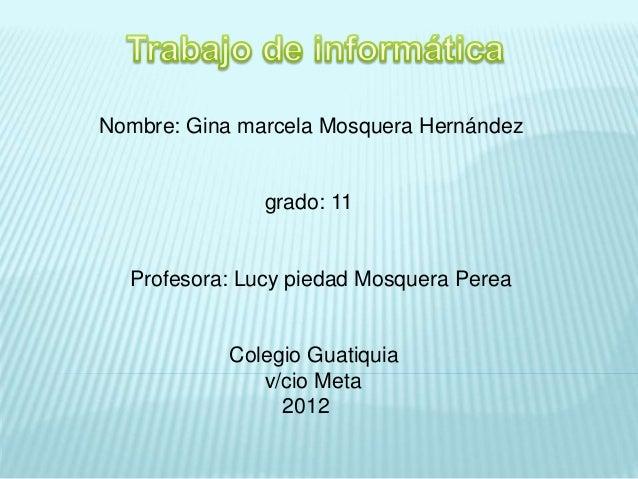 Nombre: Gina marcela Mosquera Hernández grado: 11 Profesora: Lucy piedad Mosquera Perea Colegio Guatiquia v/cio Meta 2012