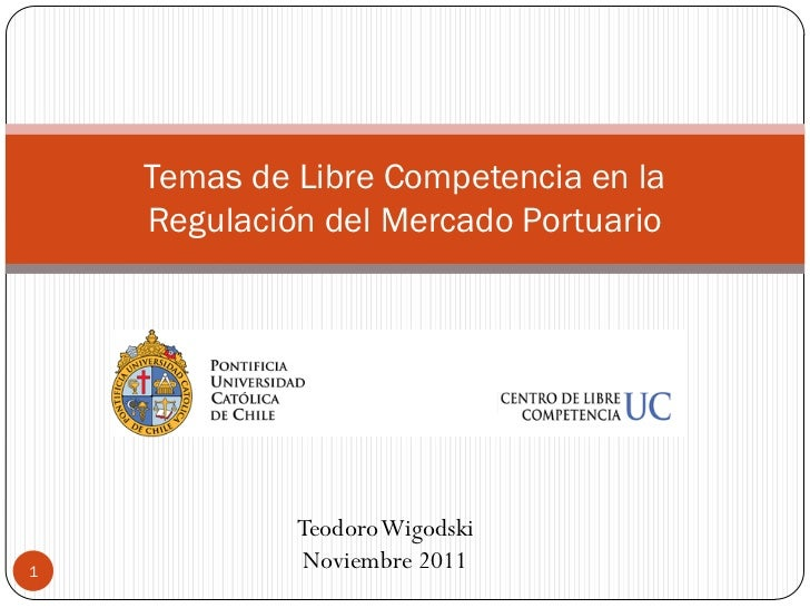 Temas de Libre Competencia en la    Regulación del Mercado Portuario             Teodoro Wigodski1              Noviembre ...